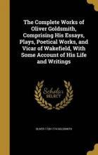 The Complete Works of Oliver Goldsmith, Comprising His Essays, Plays, Poetical Works, and Vicar of Wakefield, with Some Account of His Life and Writings