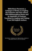 Bibliotheca Piscatoria; A Catalogue of Books on Angling, the Fisheries and Fish-Culture, with Bibliographical Notes and an Appendix of Citations Touching on Angling and Fishing from Old English Authors