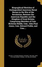 Biographical Sketches of Distinguished American Naval Heroes in the War of the Revolution, Between the American Republic and the Kingdom of Great Britain; Comprising Sketches of Com. Nicholas Biddle, Com. John Paul Jones, Com. Edward Preble, and Com....