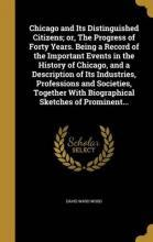 Chicago and Its Distinguished Citizens; Or, the Progress of Forty Years. Being a Record of the Important Events in the History of Chicago, and a Description of Its Industries, Professions and Societies, Together with Biographical Sketches of Prominent...