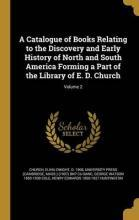A Catalogue of Books Relating to the Discovery and Early History of North and South America Forming a Part of the Library of E. D. Church; Volume 2