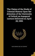 The Claims of the Study of Colonial History Upon the Attention of the University of Oxford; An Inaugural Lecture Delivered on April 28, 1906