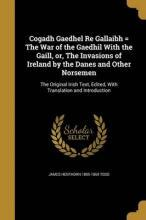 Cogadh Gaedhel Re Gallaibh = the War of the Gaedhil with the Gaill, Or, the Invasions of Ireland by the Danes and Other Norsemen
