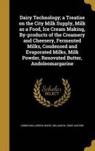 Dairy Technology; A Treatise on the City Milk Supply, Milk as a Food, Ice Cream Making, By-Products of the Creamery and Cheesery, Fermented Milks, Condensed and Evaporated Milks, Milk Powder, Renovated Butter, Andoleomargarine