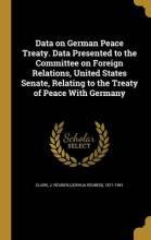 Data on German Peace Treaty. Data Presented to the Committee on Foreign Relations, United States Senate, Relating to the Treaty of Peace with Germany