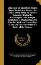 Economic Co-Operation Among Negro Americans. Report of a Social Study Made by Atlanta University Under the Patronage of the Carnegie Institution of Washington, D.C. Together with the Proceedings of the 12th Conference for the Study of the Negro...