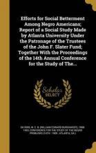 Efforts for Social Betterment Among Negro Americans; Report of a Social Study Made by Atlanta University Under the Patronage of the Trustees of the John F. Slater Fund; Together with the Proceedings of the 14th Annual Conference for the Study of The...