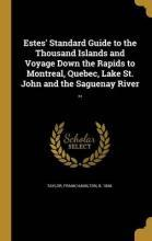 Estes' Standard Guide to the Thousand Islands and Voyage Down the Rapids to Montreal, Quebec, Lake St. John and the Saguenay River ..