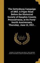 The Gettysburg Campaign of 1863. a Paper Read Before the Historical Society of Dauphin County, Pennsylvania, at Its Forty-Fourth Anniversary, Thursday, June 12, 1913 ..