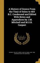 A History of Greece from the Time of Solon to 403 B.C. Condensed and Edited with Notes and Appendices by J.M. Mitchell and M.O.B. Caspari