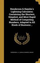 Henderson & Hamlin's Lightning Calculator; Containing the Shortest, Simplest, and Most Rapid Method of Computing Numbers, Adapted to All Kinds of Business ..