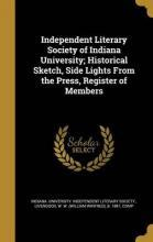 Independent Literary Society of Indiana University; Historical Sketch, Side Lights from the Press, Register of Members