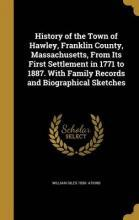History of the Town of Hawley, Franklin County, Massachusetts, from Its First Settlement in 1771 to 1887. with Family Records and Biographical Sketches