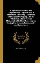 A System of Geometry and Trigonometry, Together with a Treatise on Surveying ... Likewise, Rectangular Surveying ... to the Whole Are Added, Several Mathematical Tables, Necessary for Solving Questions in Trigonometry and Surveying ..