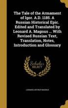 The Tale of the Armament of Igor. A.D. 1185. a Russian Historical Epic. Edited and Translated by Leonard A. Magnus ... with Revised Russian Text, Translation, Notes, Introduction and Glossary