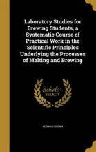 Laboratory Studies for Brewing Students, a Systematic Course of Practical Work in the Scientific Principles Underlying the Processes of Malting and Brewing