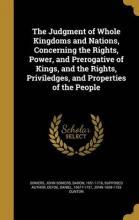 The Judgment of Whole Kingdoms and Nations, Concerning the Rights, Power, and Prerogative of Kings, and the Rights, Priviledges, and Properties of the People