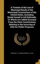 A Treatise of the Law of Municipal Bonds of the Municipal Corporations of the United States, Including Bonds Issued to Aid Railroads. to Which Are Added Excerpts from the State Constitutions Relating to the Incurring of Debt for Public Purposes