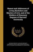 Names and Addresses of Living Bachelors and Masters of Arts, and of the Holders of Honorary Degrees of Harvard University