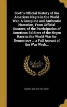 Scott's Official History of the American Negro in the World War. a Complete and Authentic Narration, from Official Sources, of the Participation of American Soldiers of the Negro Race in the World War for Democracy ... a Full Acount of the War Work...