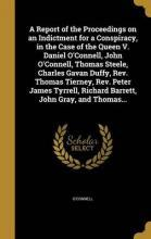 A Report of the Proceedings on an Indictment for a Conspiracy, in the Case of the Queen V. Daniel O'Connell, John O'Connell, Thomas Steele, Charles Gavan Duffy, REV. Thomas Tierney, REV. Peter James Tyrrell, Richard Barrett, John Gray, and Thomas...