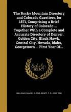 The Rocky Mountain Directory and Colorado Gazetteer, for 1871, Comprising a Brief History of Colorado ... Together with a Complete and Accurate Directory of Denver, Golden City, Black Hawk, Central City, Nevada, Idaho, Georgetown ... First Year Of...