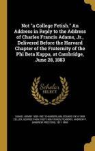 Not a College Fetish. an Address in Reply to the Address of Charles Francis Adams, Jr., Delivered Before the Harvard Chapter of the Fraternity of the Phi Beta Kappa, at Cambridge, June 28, 1883
