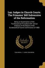 Lay Judges in Church Courts. the Primates' Bill Subversive of the Reformation