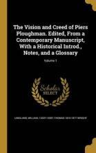 The Vision and Creed of Piers Ploughman. Edited, from a Contemporary Manuscript, with a Historical Introd., Notes, and a Glossary; Volume 1