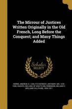 The Mirrour of Justices Written Originally in the Old French, Long Before the Conquest; And Many Things Added