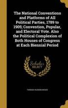 The National Conventions and Platforms of All Political Parties, 1789 to 1905; Convention, Popular, and Electoral Vote. Also the Political Complexion of Both Houses of Congress at Each Biennial Period