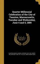 Quarter Millennial Celebration of the City of Taunton, Massacusetts, Tuesday and Wednesday, June 4 and 5, 1889