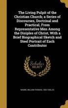 The Living Pulpit of the Christian Church; A Series of Discourses, Doctrinal and Practical, from Representative Men Among the Disiples of Christ, with a Brief Biographical Sketch and Steel Portrait of Each Contributor