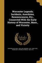 Worcester Legends; Incidents, Anecdotes, Reminiscences, Etc., Connected with the Early History of Worcester, Mass., and Vicinity