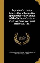 Reports of Artisans Selected by a Committee Appointed by the Council of the Society of Arts to Visit the Paris Universal Exhibition, 1867