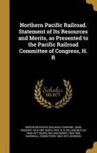 Northern Pacific Railroad. Statement of Its Resources and Merits, as Presented to the Pacific Railroad Committee of Congress, H. R
