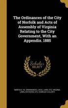 The Ordinances of the City of Norfolk and Acts of Assembly of Virginia Relating to the City Government, with an Appendix. 1885