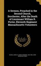 A Sermon, Preached in the Second Church, Dorchester, After the Death of Lieutenant William R. Porter, Eleventh Regiment Massachusetts Volunteers