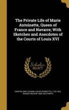 The Private Life of Marie Antoinette, Queen of France and Navarre; With Sketches and Anecdotes of the Courts of Louis XVI