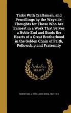 Talks with Craftsmen, and Pencillings by the Wayside; Thoughts for Those Who Are Earnest in a Work That Serves a Noble End and Binds the Hearts of a Great Brotherhood in the Golden Chain of Faith, Fellowship and Fraternity