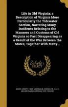 Life in Old Virginia; A Description of Virginia More Particularly the Tidewater Section, Narrating Many Incidents Relating to the Manners and Customs of Old Virginia So Fast Disappearing as a Result of the War Between the States, Together with Many...