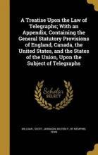 A Treatise Upon the Law of Telegraphs; With an Appendix, Containing the General Statutory Provisions of England, Canada, the United States, and the States of the Union, Upon the Subject of Telegraphs