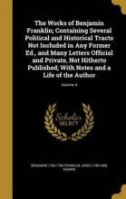 The Works of Benjamin Franklin; Containing Several Political and Historical Tracts Not Included in Any Former Ed., and Many Letters Official and Private, Not Hitherto Published; With Notes and a Life of the Author; Volume 4