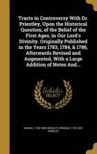 Tracts in Controversy with Dr. Priestley, Upon the Historical Question, of the Belief of the First Ages, in Our Lord's Divinity. Originally Published in the Years 1783, 1784, & 1786, Afterwards Revised and Augmented, with a Large Addition of Notes And...