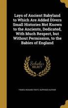 Lays of Ancient Babyland to Which Are Added Divers Small Histories Not Known to the Ancients, Dedicated, with Much Respect, But Without Permission, to the Babies of England