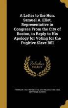A Letter to the Hon. Samuel A. Eliot, Representative in Congress from the City of Boston, in Reply to His Apology for Voting for the Fugitive Slave Bill