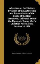 A Lecture on the Historic Evidence of the Authorship and Transmission of the Books of the New Testament, Delivered Before the Plymouth Young Men's Christian Association, October 14, 1851