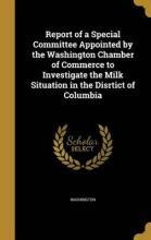 Report of a Special Committee Appointed by the Washington Chamber of Commerce to Investigate the Milk Situation in the Disrtict of Columbia