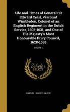 Life and Times of General Sir Edward Cecil, Viscount Wimbledon, Colonel of an English Regiment in the Dutch Service, 1605-1631, and One of His Majesty's Most Honourable Privy Council, 1628-1638; Volume 1