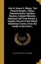 Life of James G. Blaine, the Plumed Knight, Editor, Representative, Speaker, Senator, Cabinet Minister, Diplomat and True Patriot; A Graphic Record of His Whole Illustrious Career, from the Cradle to the Grave ..